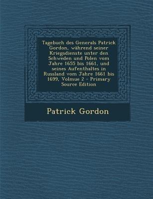 Tagebuch Des Generals Patrick Gordon, Wahrend Seiner Kriegsdienste Unter Den Schweden Und Polen Vom Jahre 1655 Bis 1661, Und...