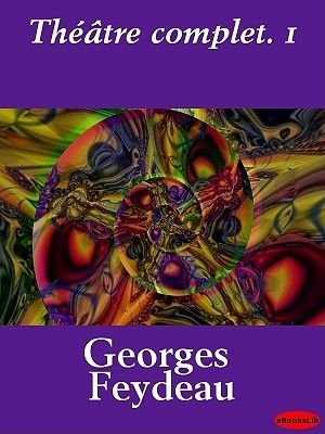 Theatre Complet. 1 (French, Electronic book text): Georges Feydeau