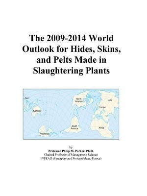 The 2009-2014 World Outlook for Hides, Skins, and Pelts Made in Slaughtering Plants (Electronic book text): Inc. Icon Group...