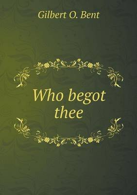 Who Begot Thee (Paperback): Gilbert O. Bent