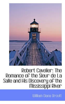 Robert Cavelier - The Romance of the Sieur de La Salle and His Discovery of the Mississippi River (Paperback): William Dana...