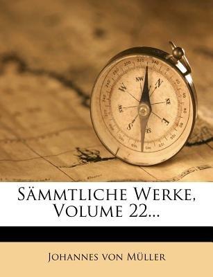 Johannes Von Muller Sammtliche Werke, Zweiundzwanzigster Theil (English, German, Paperback): Johannes Von Mller, Johannes von...
