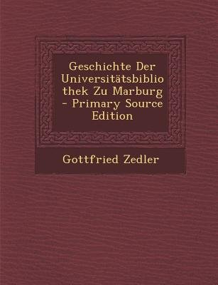 Geschichte Der Universitatsbibliothek Zu Marburg (English, German, Paperback, Primary Source): Gottfried Zedler
