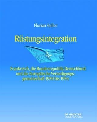 Rustungsintegration - Frankreich, Die Bundesrepublik Deutschland Und Die Europaische Verteidigungsgemeinschaft 1950 Bis 1954...