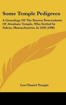 Some Temple Pedigrees - A Genealogy of the Known Descendants of Abraham Temple, Who Settled in Salem, Massachusetts, in 1636...