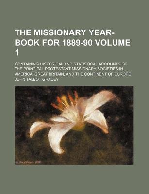 The Missionary Year-Book for 1889-90 Volume 1; Containing Historical and Statistical Accounts of the Principal Protestant...