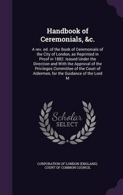 Handbook of Ceremonials, &C. - A REV. Ed. of the Book of Ceremonials of the City of London, as Reprinted in Proof in 1882....