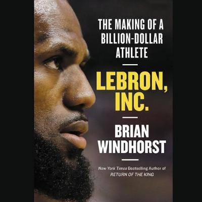 Lebron, Inc. - The Making of a Billion-Dollar Athlete (Standard format, CD, Library Edition): Brian Windhorst