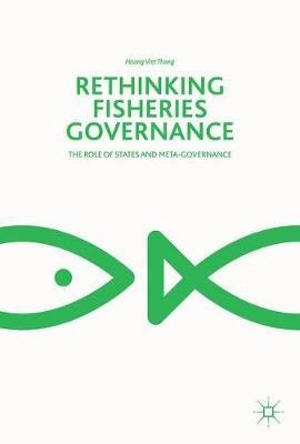 Rethinking Fisheries Governance - The Role of States and Meta-Governance (Hardcover, 1st ed. 2018): Hoang Viet Thang