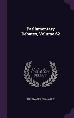 Parliamentary Debates, Volume 62 (Hardcover): New Zealand Parliament