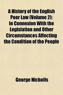 A History of the English Poor Law (Volume 2); In Connexion with the Legislation and Other Circumstances Affecting the Condition...