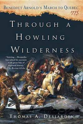 Through a Howling Wilderness - Benedict Arnold's March to Quebec, 1775 (Electronic book text): Thomas A Desjardin