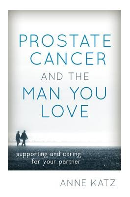 Prostate Cancer and the Man You Love - Supporting and Caring for Your Partner (Electronic book text): Anne Katz