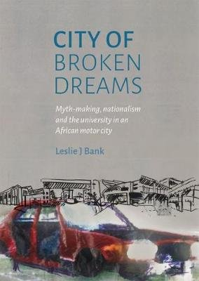 City Of Broken Dreams - Myth-making, Nationalism And The University In An African Motor City (Paperback): Leslie J. Bank