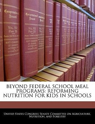 Beyond Federal School Meal Programs - Reforming Nutrition for Kids in Schools (Paperback): United States Congress Senate...