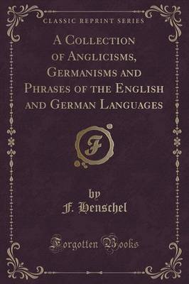 A Collection of Anglicisms, Germanisms and Phrases of the English and German Languages (Classic Reprint) (Paperback): F....