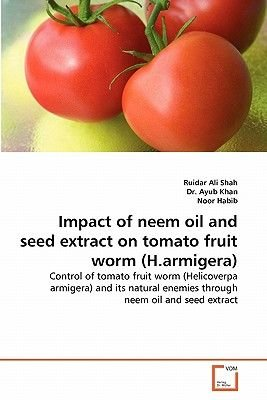 Impact of Neem Oil and Seed Extract on Tomato Fruit Worm (H.Armigera) (Paperback): Ruidar Ali Shah, Dr Ayub Khan, Noor Habib