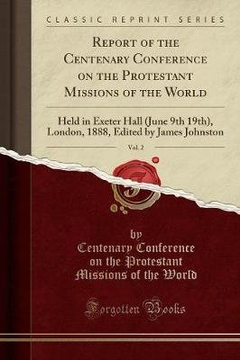Report of the Centenary Conference on the Protestant Missions of the World, Vol. 2 - Held in Exeter Hall (June 9th 19th),...