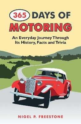 365 Days of Motoring - An Everyday Journey Through its History,Facts and Trivia (Hardcover): Nigel P. Freestone