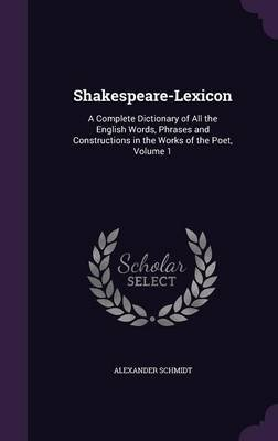Shakespeare-Lexicon - A Complete Dictionary of All the English Words, Phrases and Constructions in the Works of the Poet,...