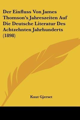 Der Einfluss Von James Thomson's Jahreszeiten Auf Die Deutsche Literatur Des Achtzehnten Jahrhunderts (1898) (English,...