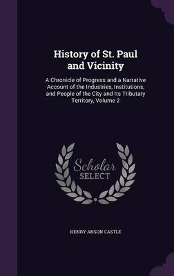 History of St. Paul and Vicinity - A Chronicle of Progress and a Narrative Account of the Industries, Institutions, and People...