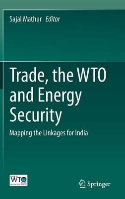 Trade, the WTO and Energy Security - Mapping the Linkages for India (Hardcover, 2014 ed.): Sajal Mathur