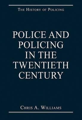 Police and Policing in the Twentieth Century (Hardcover, New Ed): Chris A. Williams
