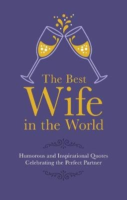 The Best Wife in the World - Humorous and Inspirational Quotes Celebrating the Perfect Partner (Hardcover): Malcolm Croft