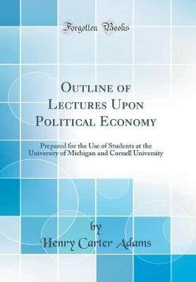 Outline of Lectures Upon Political Economy - Prepared for the Use of Students at the University of Michigan and Cornell...