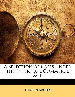 A Selection of Cases Under the Interstate Commerce ACT (Paperback): Felix Frankfurter