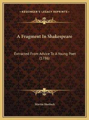 A Fragment in Shakespeare - Extracted from Advice to a Young Poet (1786) (Hardcover): Martin Sherlock