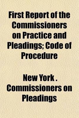 First Report of the Commissioners on Practice and Pleadings; Code of Procedure (Paperback): New York Commissioners on Pleadings