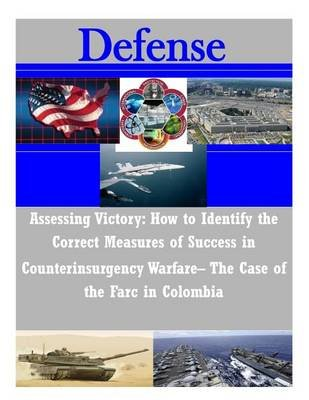 Assessing Victory - How to Identify the Correct Measures of Success in Counterinsurgency Warfare- The Case of the Farc in...