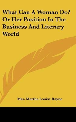 What Can a Woman Do? or Her Position in the Business and Literary World (Hardcover): Mrs Martha Louise Rayne