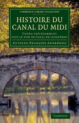 Histoire du Canal du MIDI - Connu Precedemment Sous le Nom de Canal de Languedoc (French, Paperback): Antoine Francois Andreossy