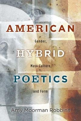 American Hybrid Poetics - Gender, Mass Culture, and Form (Paperback): Amy Moorman Robbins