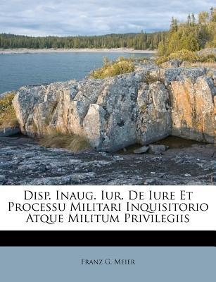 Disp. Inaug. Iur. de Iure Et Processu Militari Inquisitorio Atque Militum Privilegiis (Paperback): Franz G. Meier