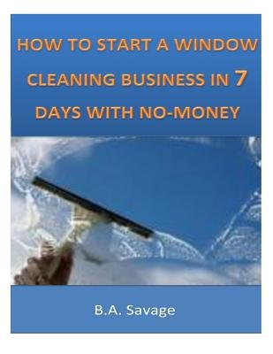 How to Start a Window Cleaning Business in 7 Days with No-Money (Paperback): B. a. Savage