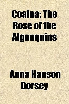 Coaina; The Rose of the Algonquins (Paperback): Anna Hanson Dorsey