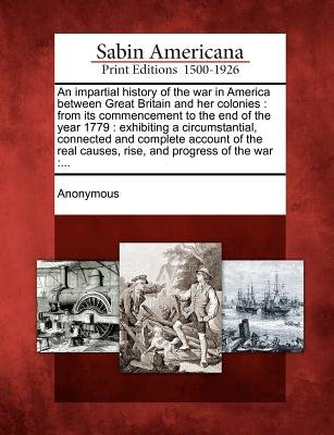 An Impartial History of the War in America Between Great Britain and Her Colonies - From Its Commencement to the End of the...