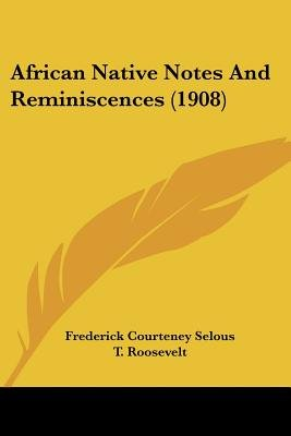 African Native Notes and Reminiscences (1908) (Paperback): Frederick Courteney Selous