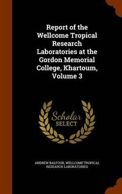 Report of the Wellcome Tropical Research Laboratories at the Gordon Memorial College, Khartoum, Volume 3 (Hardcover): Andrew...