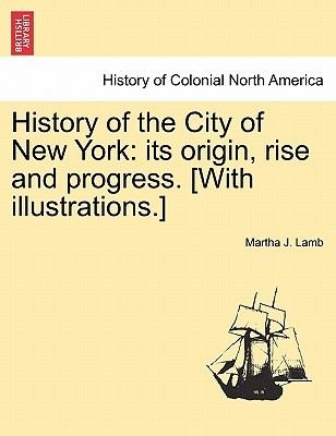 History of the City of New York - Its Origin, Rise and Progress. [With Illustrations.] (Paperback): Martha J. Lamb