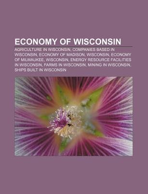 Economy of Wisconsin - Agriculture in Wisconsin, Companies Based in Wisconsin, Economy of Madison, Wisconsin, Economy of...