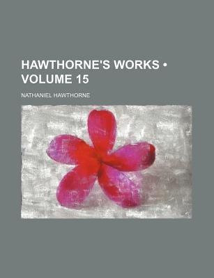 Hawthorne's Works (Volume 15) (Paperback): Nathaniel Hawthorne