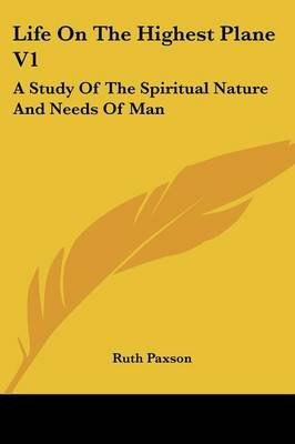 Life on the Highest Plane V1 - A Study of the Spiritual Nature and Needs of Man (Paperback): Ruth Paxson