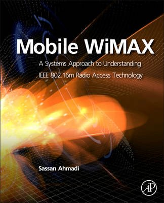 Mobile WiMAX - A Systems Approach to Understanding IEEE 802.16m Radio Access Technology (Hardcover): Sassan Ahmadi