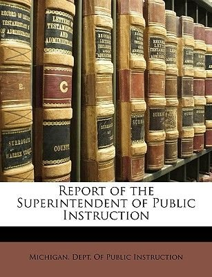 Report of the Superintendent of Public Instruction (Paperback): Michigan. Dept. of Public Instruction.