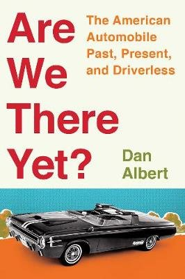 Are We There Yet? - The American Automobile Past, Present, and Driverless (Hardcover): Dan Albert